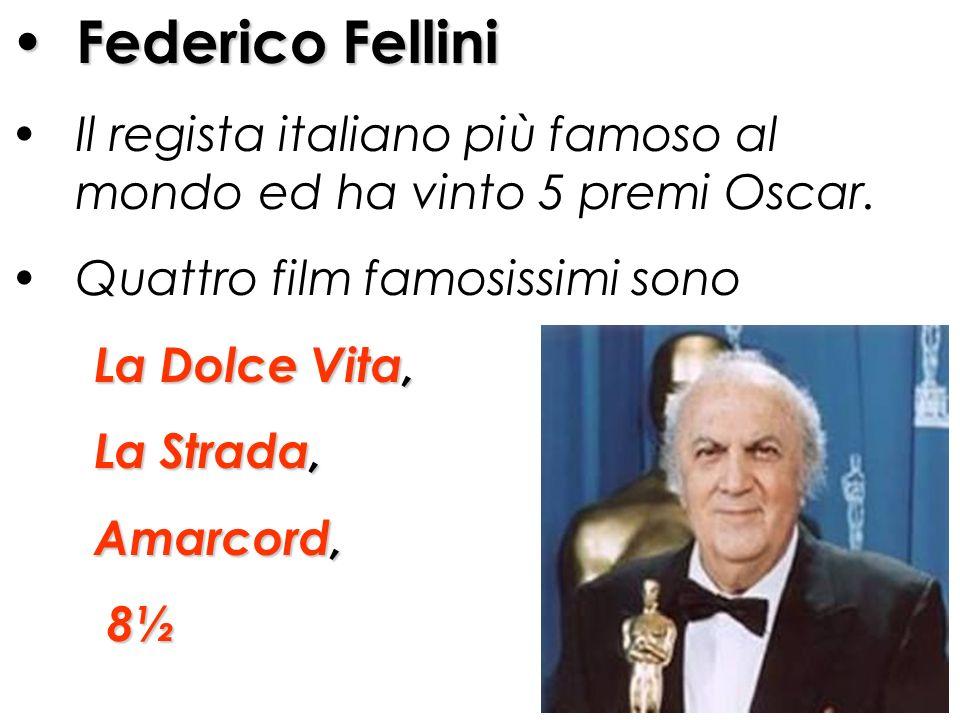 Federico Fellini Il regista italiano più famoso al mondo ed ha vinto 5 premi Oscar. Quattro film famosissimi sono La Dolce Vita, La Strada, Amarcord,