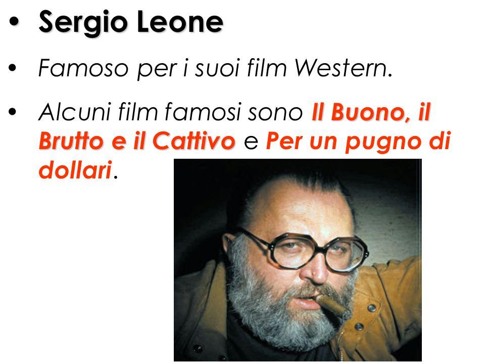Sergio Leone Famoso per i suoi film Western. Alcuni film famosi sono I II Il Buono, il Brutto e il Cattivo e Per un pugno di dollari.