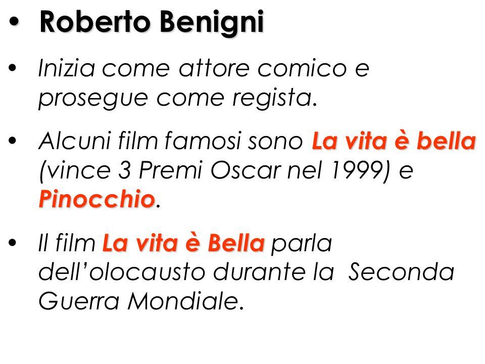 Roberto Benigni Inizia come attore comico e prosegue come regista. Alcuni film famosi sono L LL La vita è bella (vince 3 Premi Oscar nel 1999) e Pinoc