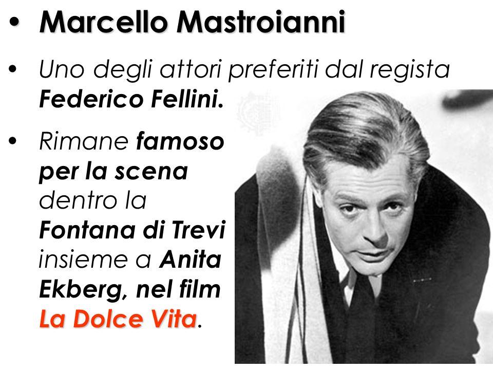 Marcello Mastroianni Uno degli attori preferiti dal regista Federico Fellini. Rimane famoso per la scena dentro la Fontana di Trevi insieme a Anita Ek