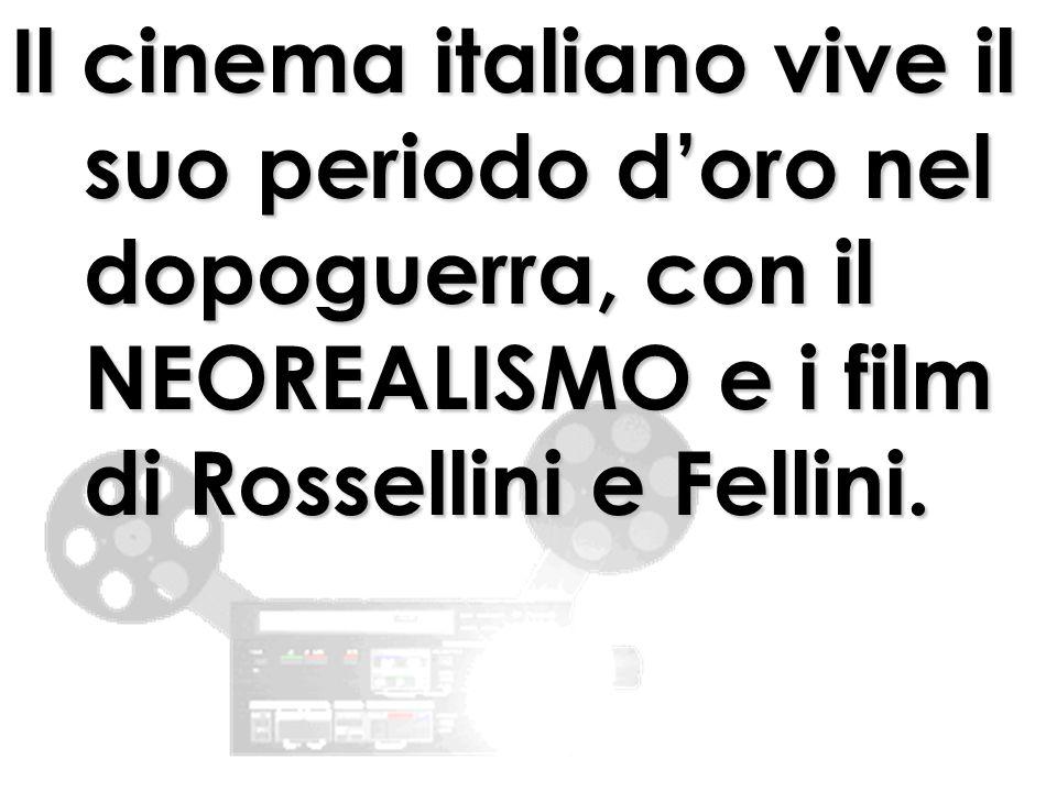 Il cinema italiano vive il suo periodo doro nel dopoguerra, con il NEOREALISMO e i film di Rossellini e Fellini.