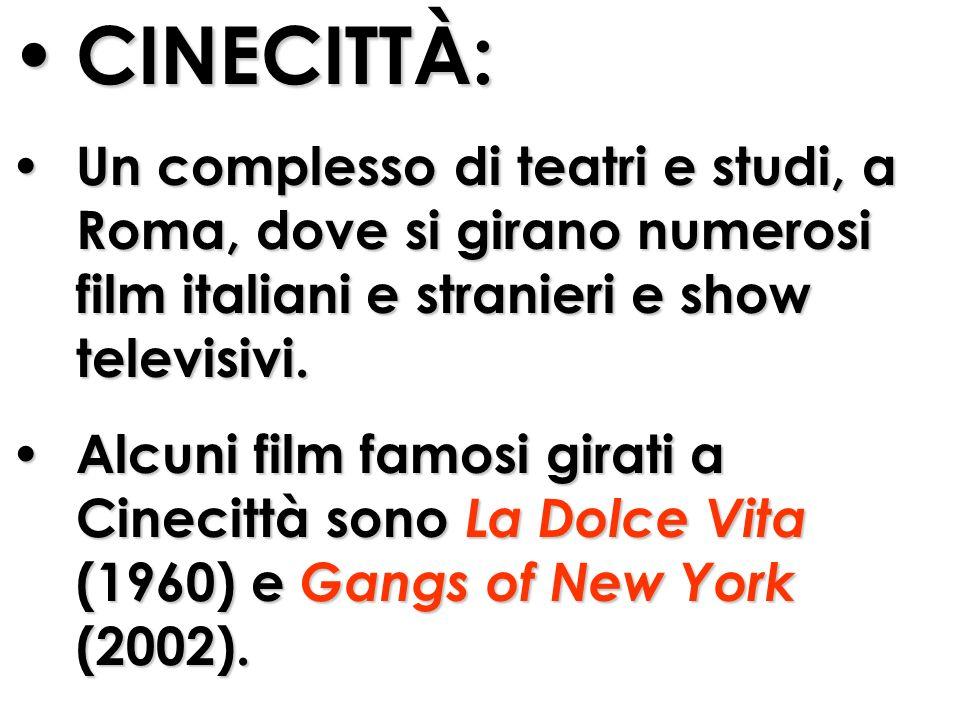 CINECITTÀ: Un complesso di teatri e studi, a Roma, dove si girano numerosi film italiani e stranieri e show televisivi. Alcuni film famosi girati a Ci
