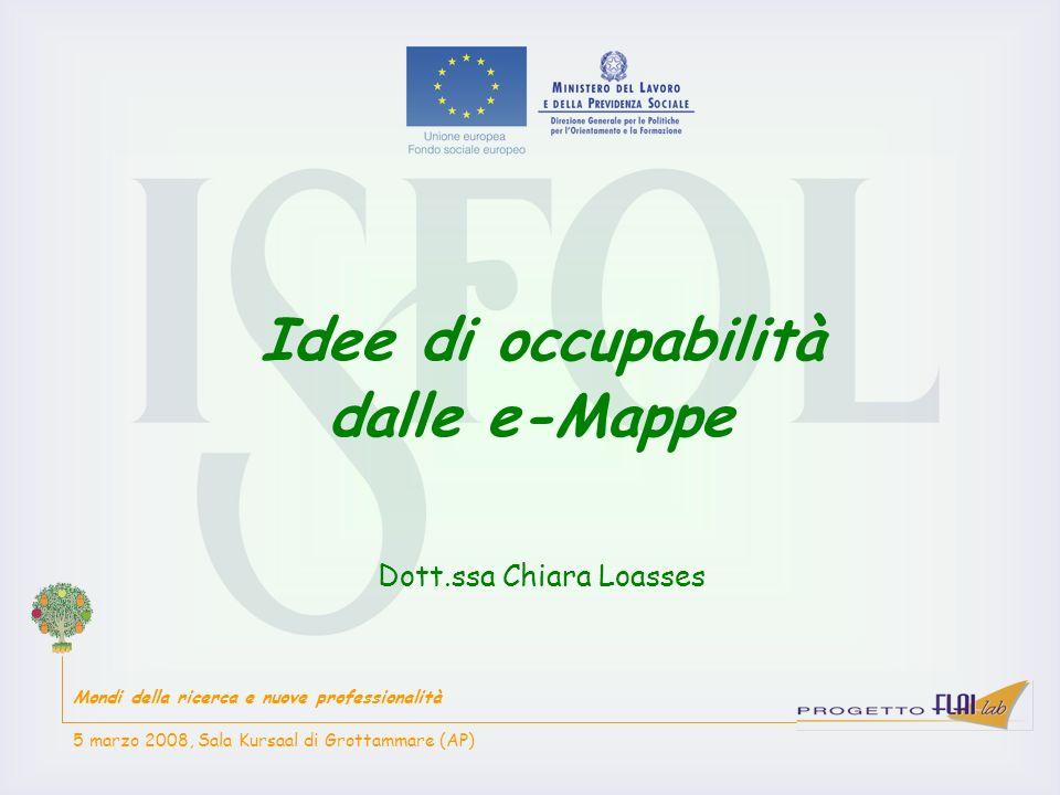 Idee di occupabilità dalle e-Mappe Dott.ssa Chiara Loasses Mondi della ricerca e nuove professionalità 5 marzo 2008, Sala Kursaal di Grottammare (AP)