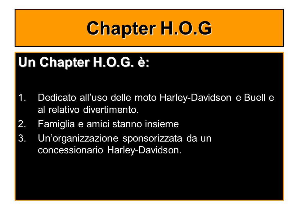 Chapter H.O.G Un Chapter H.O.G. è: 1.Dedicato alluso delle moto Harley-Davidson e Buell e al relativo divertimento. 2.Famiglia e amici stanno insieme
