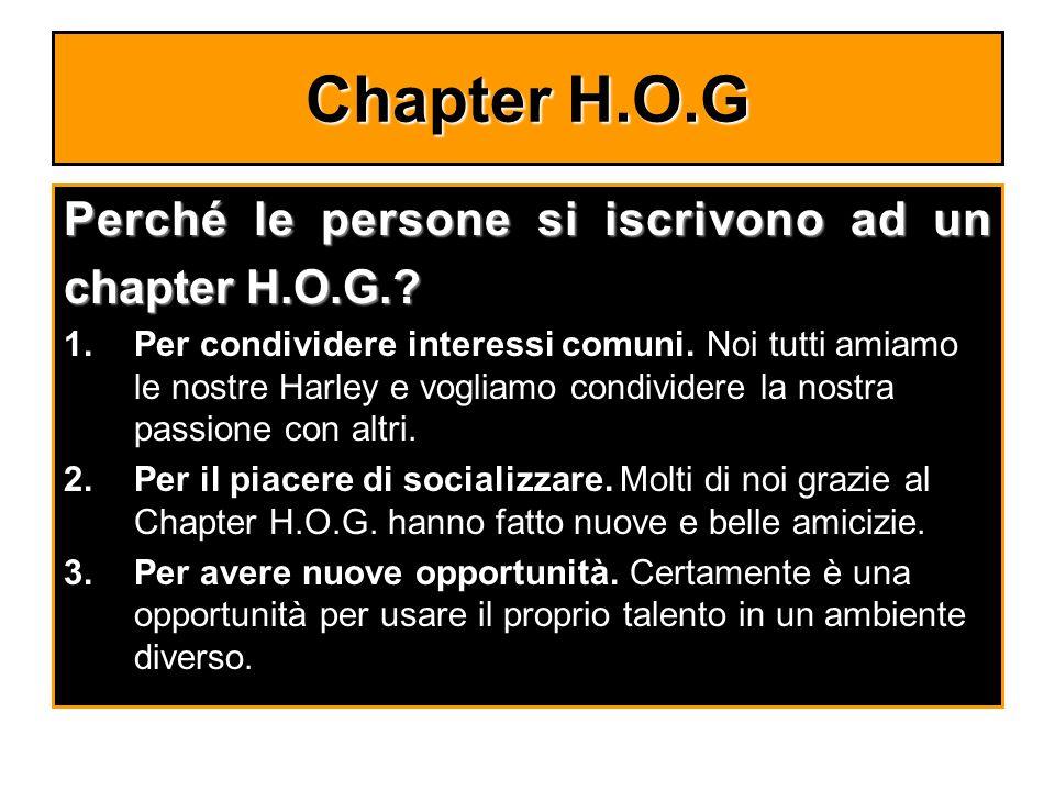 Chapter H.O.G Perché le persone si iscrivono ad un chapter H.O.G.? 1.Per condividere interessi comuni. Noi tutti amiamo le nostre Harley e vogliamo co