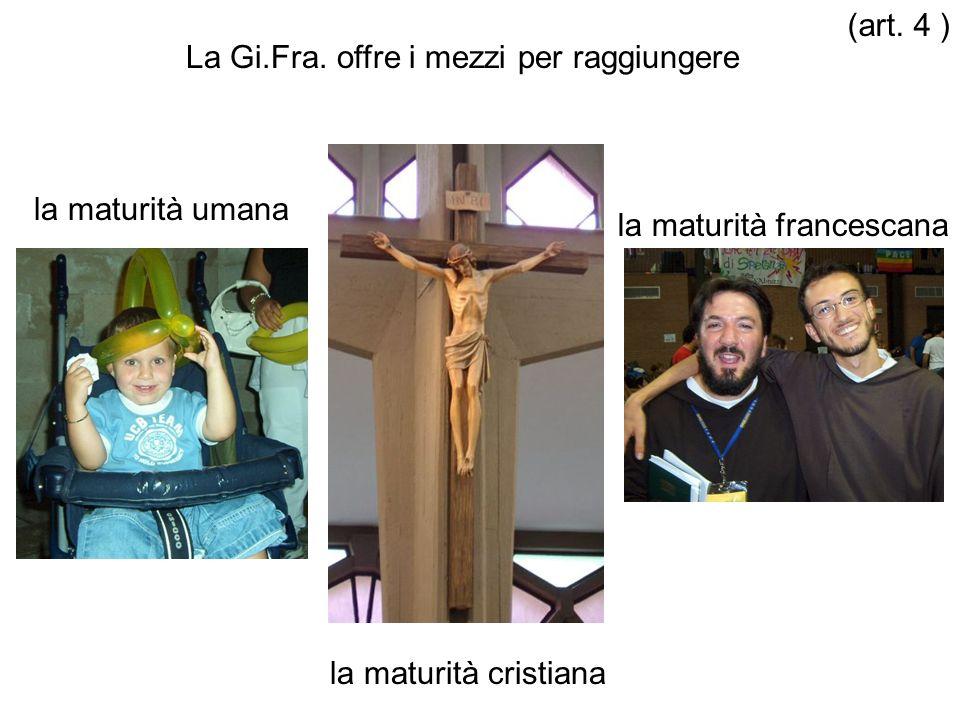 La Gi.Fra. offre i mezzi per raggiungere la maturità umana la maturità cristiana la maturità francescana (art. 4 )