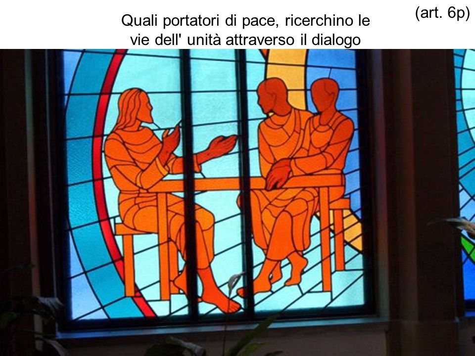 Quali portatori di pace, ricerchino le vie dell' unità attraverso il dialogo (art. 6p)