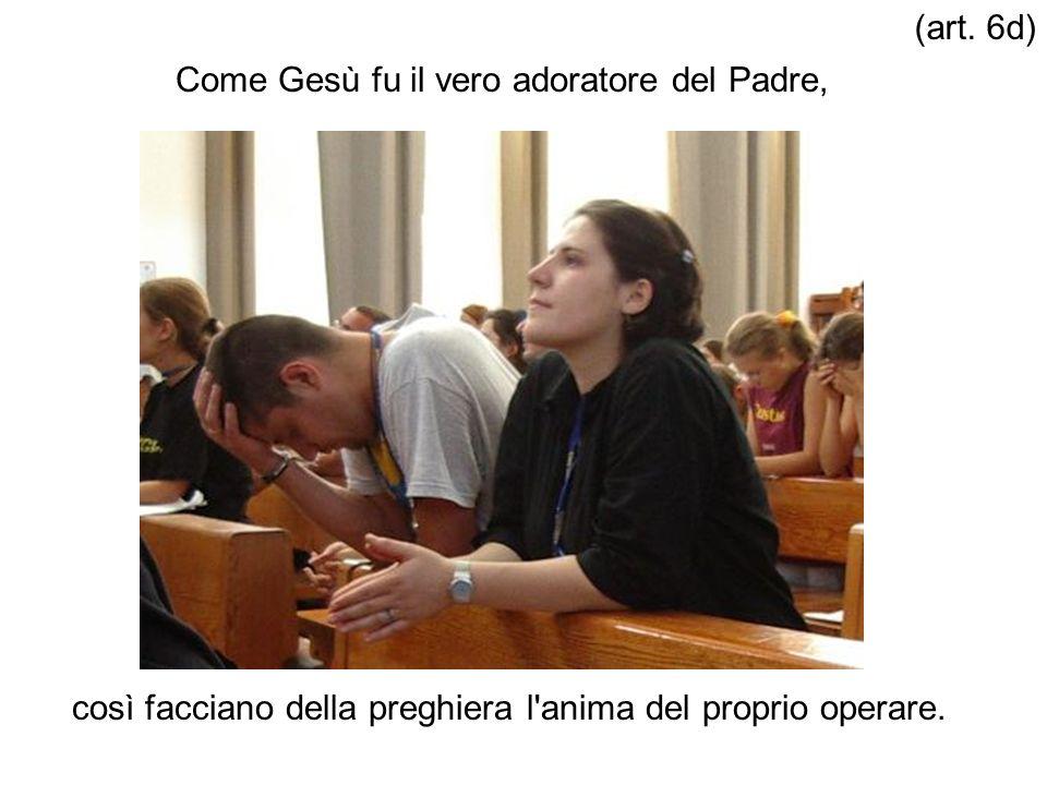 Come Gesù fu il vero adoratore del Padre, così facciano della preghiera l'anima del proprio operare. (art. 6d)