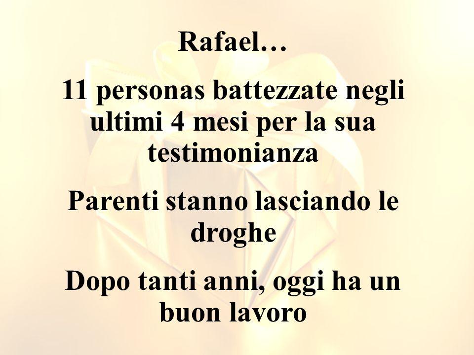 Rafael… 11 personas battezzate negli ultimi 4 mesi per la sua testimonianza Parenti stanno lasciando le droghe Dopo tanti anni, oggi ha un buon lavoro