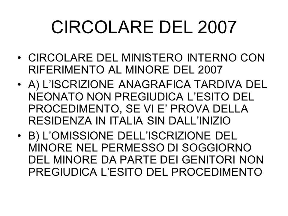 CIRCOLARE DEL 2007 CIRCOLARE DEL MINISTERO INTERNO CON RIFERIMENTO AL MINORE DEL 2007 A) LISCRIZIONE ANAGRAFICA TARDIVA DEL NEONATO NON PREGIUDICA LESITO DEL PROCEDIMENTO, SE VI E PROVA DELLA RESIDENZA IN ITALIA SIN DALLINIZIO B) LOMISSIONE DELLISCRIZIONE DEL MINORE NEL PERMESSO DI SOGGIORNO DEL MINORE DA PARTE DEI GENITORI NON PREGIUDICA LESITO DEL PROCEDIMENTO