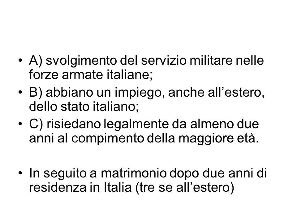IURE SOLI A) i nati sul territorio italiano che siano da considerarsi ignoti o apolidi; B) i nati in Italia che non possono acquistare la cittadinanza di origine dei genitori C) i figli ignoti trovati sul territorio italiano, di cui non sia dimostrato il possesso di altra cittadinanza D) è acquisita per riconoscimento della filiazione o a seguito di accertamento giudiziale della filiazione E) lo straniero nato in Italia che abbia risieduto legalmente e ininterrottamente in Italia fino alla maggiore età e dichiari, entro un anno dopo i 18, di voler acquistare la cittadinanza