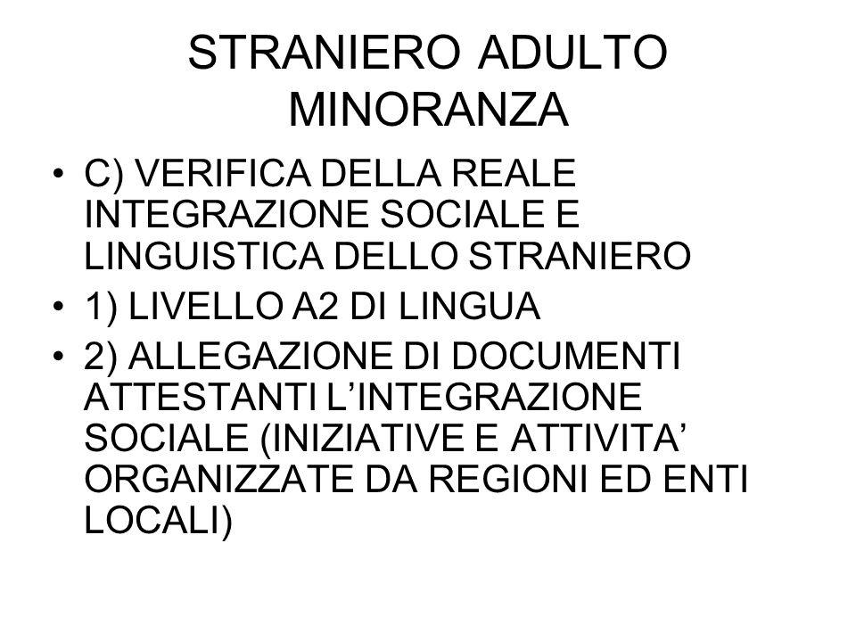 STRANIERO ADULTO MINORANZA C) VERIFICA DELLA REALE INTEGRAZIONE SOCIALE E LINGUISTICA DELLO STRANIERO 1) LIVELLO A2 DI LINGUA 2) ALLEGAZIONE DI DOCUMENTI ATTESTANTI LINTEGRAZIONE SOCIALE (INIZIATIVE E ATTIVITA ORGANIZZATE DA REGIONI ED ENTI LOCALI)