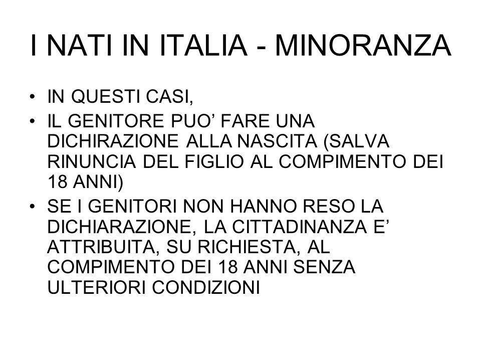 NATI IN ITALIA – MINORI GIUNTI IN TENERA ETA A) LO STRANIERO NATO IN ITALIA (AL DI FUORI DELLE IPOTESI APPENA CONSIDERATE) B) LO STRANIERO CHE SIA GIUNTO IN TENERA ETA E VI ABBIA RISIEDUTO LEGALMENTE POSSONO FARNE RICHIESTA ENTRO UN ANNO (ACQUISTO AUTOMATICO, SALVO RIFIUTO, AL DICIOTTESIMO ANNO, NEL DISEGNO DI LEGGE SARUBBI GRANATA)