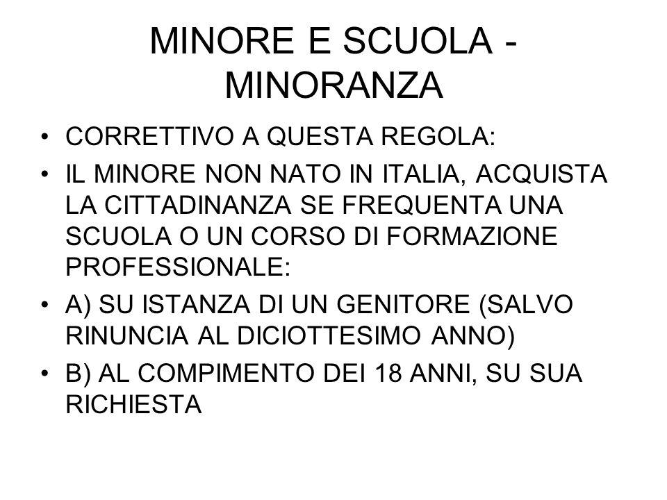 MINORE E SCUOLA - MINORANZA CORRETTIVO A QUESTA REGOLA: IL MINORE NON NATO IN ITALIA, ACQUISTA LA CITTADINANZA SE FREQUENTA UNA SCUOLA O UN CORSO DI FORMAZIONE PROFESSIONALE: A) SU ISTANZA DI UN GENITORE (SALVO RINUNCIA AL DICIOTTESIMO ANNO) B) AL COMPIMENTO DEI 18 ANNI, SU SUA RICHIESTA