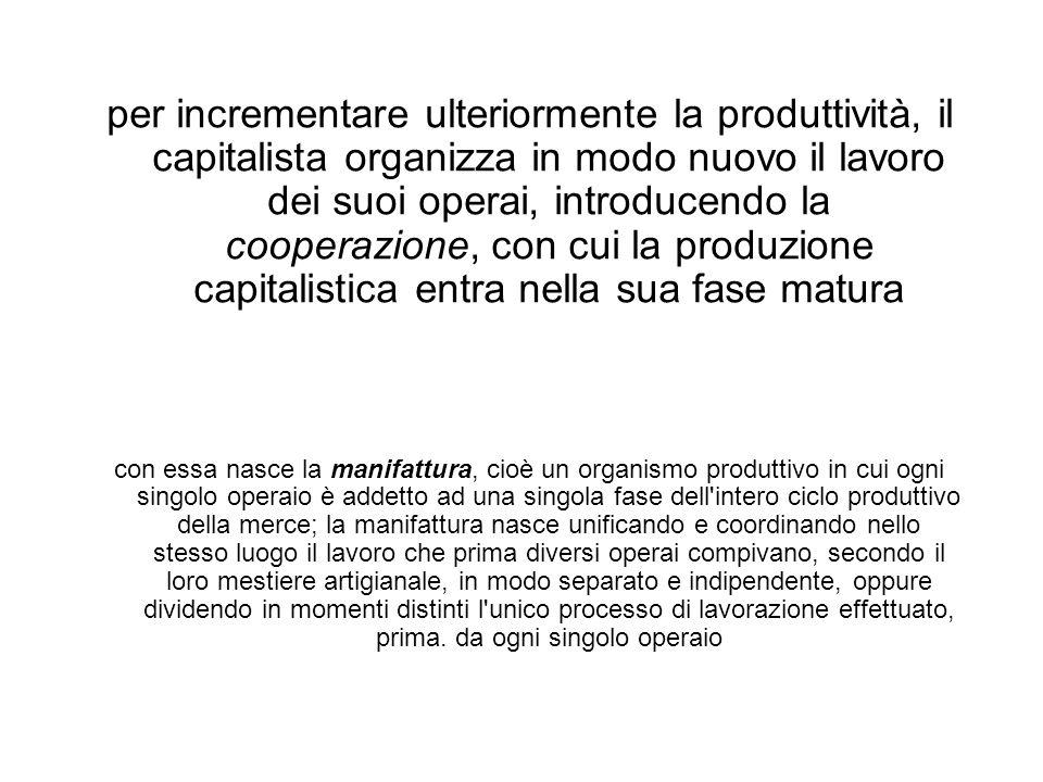 per incrementare ulteriormente la produttività, il capitalista organizza in modo nuovo il lavoro dei suoi operai, introducendo la cooperazione, con cui la produzione capitalistica entra nella sua fase matura con essa nasce la manifattura, cioè un organismo produttivo in cui ogni singolo operaio è addetto ad una singola fase dell intero ciclo produttivo della merce; la manifattura nasce unificando e coordinando nello stesso luogo il lavoro che prima diversi operai compivano, secondo il loro mestiere artigianale, in modo separato e indipendente, oppure dividendo in momenti distinti l unico processo di lavorazione effettuato, prima.