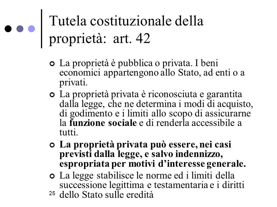 25 Tutela costituzionale della proprietà: art.42 La proprietà è pubblica o privata.