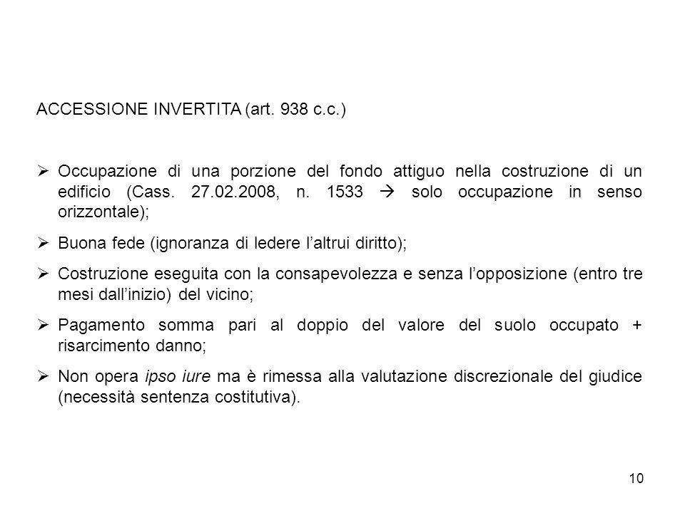 10 ACCESSIONE INVERTITA (art. 938 c.c.) Occupazione di una porzione del fondo attiguo nella costruzione di un edificio (Cass. 27.02.2008, n. 1533 solo