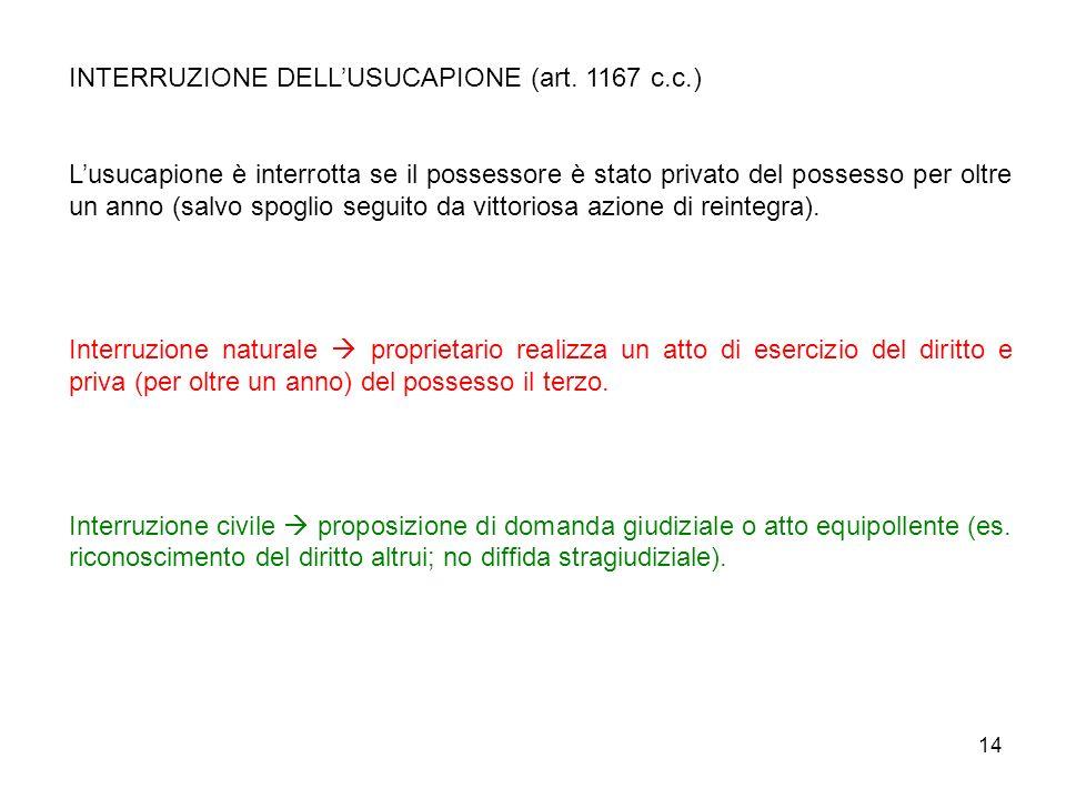 14 INTERRUZIONE DELLUSUCAPIONE (art. 1167 c.c.) Lusucapione è interrotta se il possessore è stato privato del possesso per oltre un anno (salvo spogli