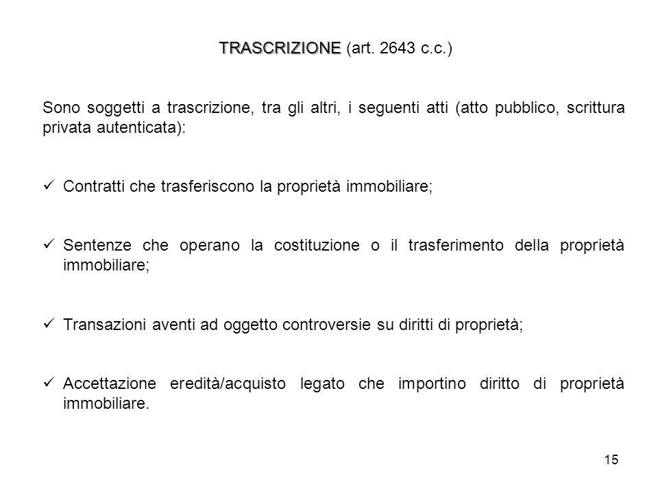 15 TRASCRIZIONE TRASCRIZIONE (art. 2643 c.c.) Sono soggetti a trascrizione, tra gli altri, i seguenti atti (atto pubblico, scrittura privata autentica