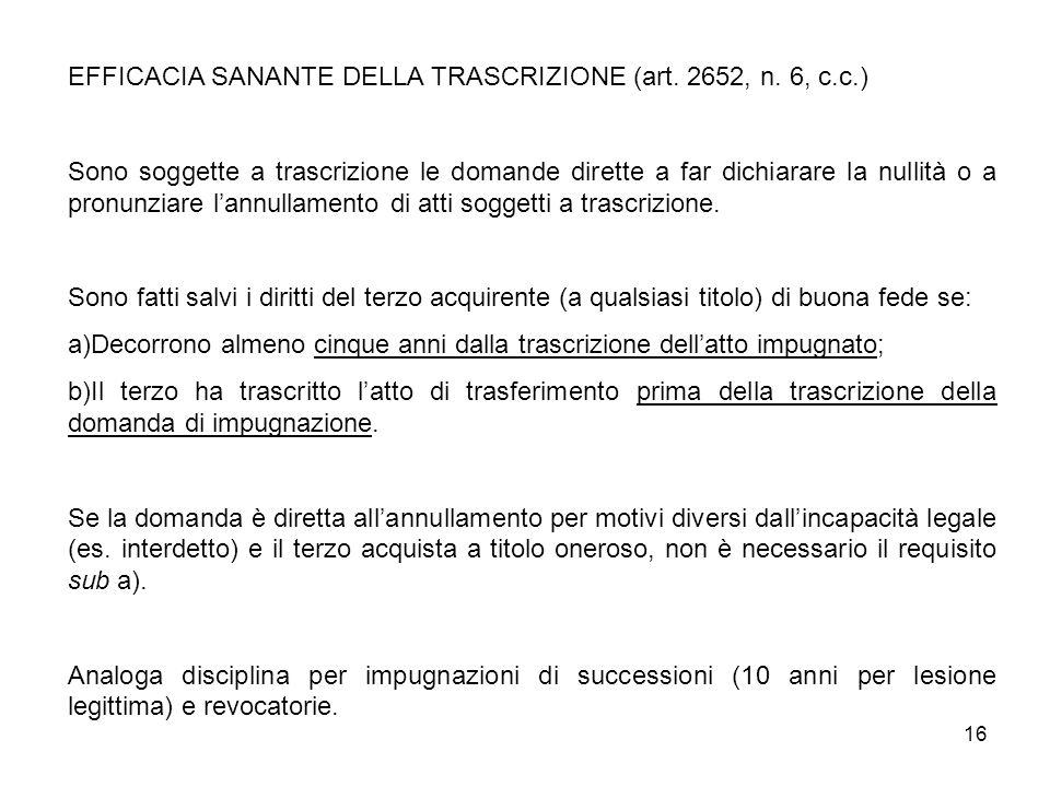 16 EFFICACIA SANANTE DELLA TRASCRIZIONE (art. 2652, n. 6, c.c.) Sono soggette a trascrizione le domande dirette a far dichiarare la nullità o a pronun
