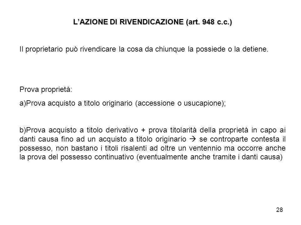 28 LAZIONE DI RIVENDICAZIONE (art. 948 c.c.) Il proprietario può rivendicare la cosa da chiunque la possiede o la detiene. Prova proprietà: a)Prova ac