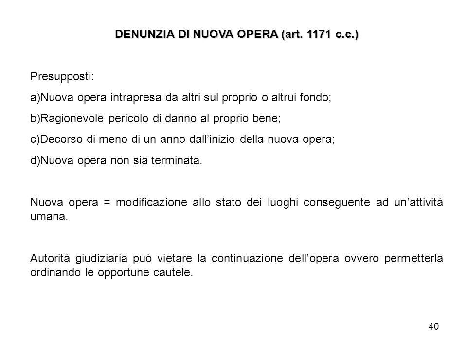 40 DENUNZIA DI NUOVA OPERA (art. 1171 c.c.) Presupposti: a)Nuova opera intrapresa da altri sul proprio o altrui fondo; b)Ragionevole pericolo di danno