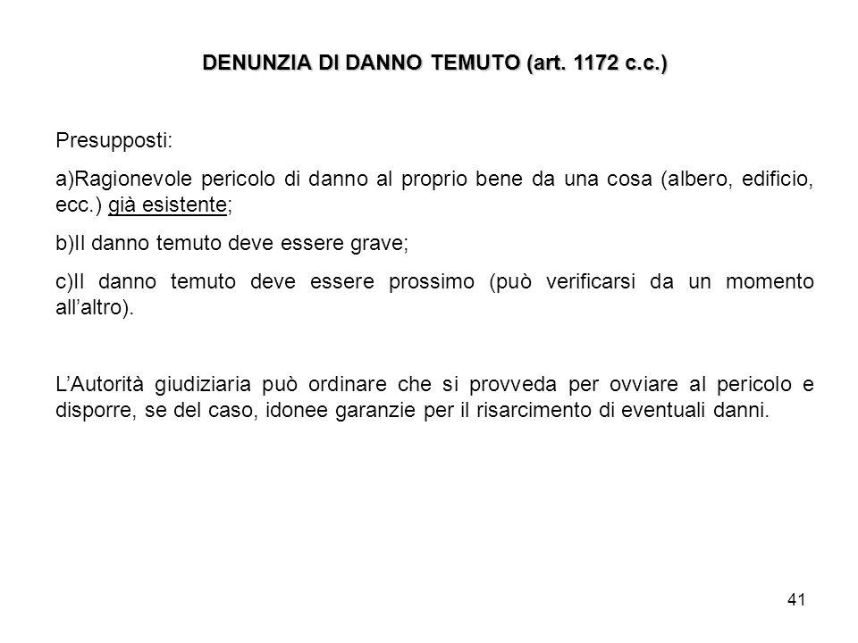 41 DENUNZIA DI DANNO TEMUTO (art. 1172 c.c.) Presupposti: a)Ragionevole pericolo di danno al proprio bene da una cosa (albero, edificio, ecc.) già esi