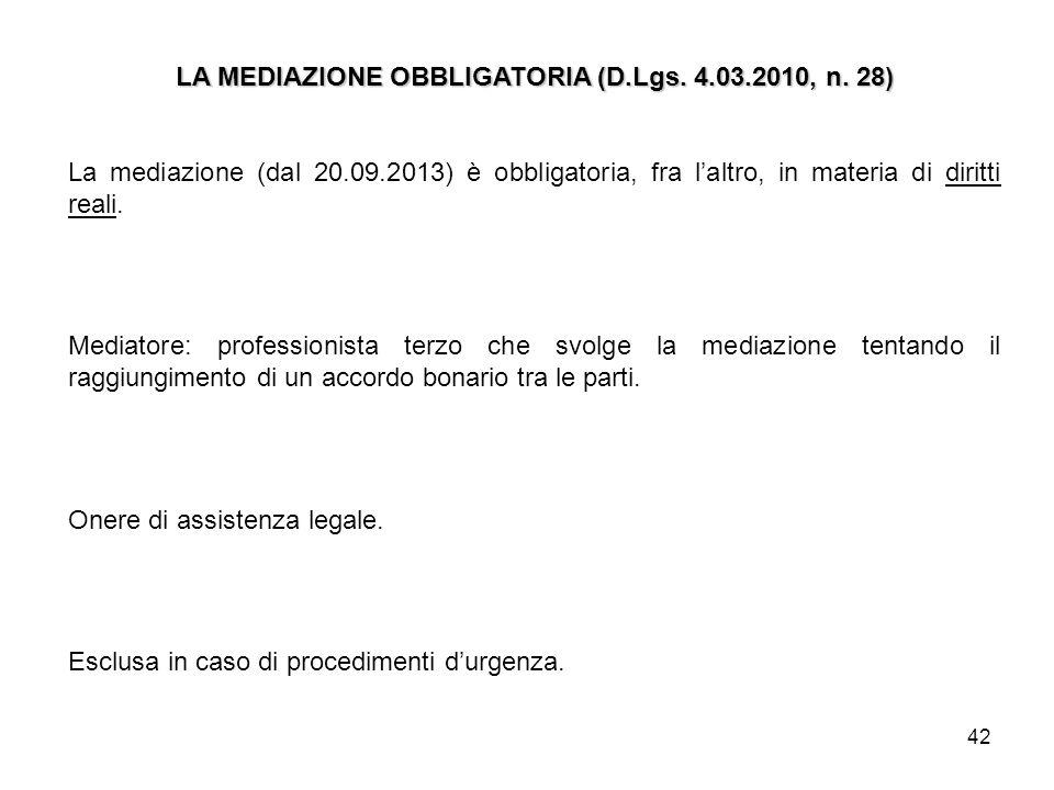 42 LA MEDIAZIONE OBBLIGATORIA (D.Lgs. 4.03.2010, n. 28) La mediazione (dal 20.09.2013) è obbligatoria, fra laltro, in materia di diritti reali. Mediat