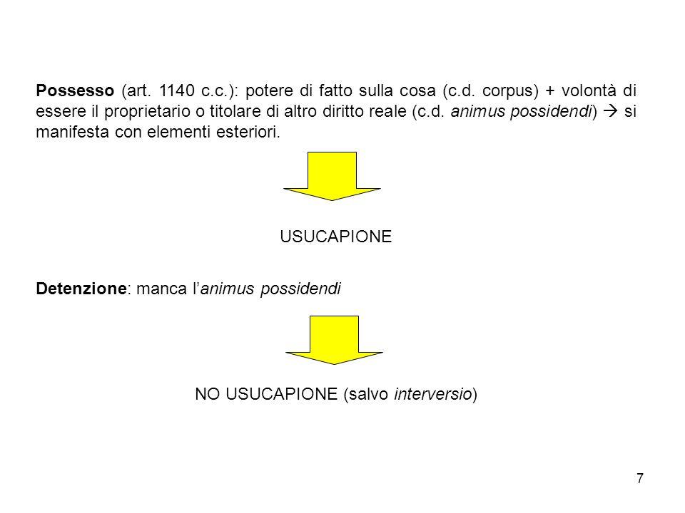 7 Possesso (art. 1140 c.c.): potere di fatto sulla cosa (c.d. corpus) + volontà di essere il proprietario o titolare di altro diritto reale (c.d. anim