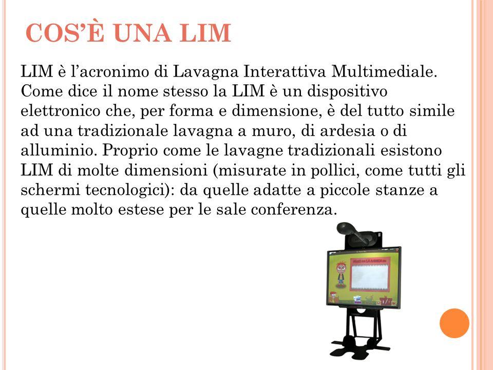 COSÈ UNA LIM LIM è lacronimo di Lavagna Interattiva Multimediale. Come dice il nome stesso la LIM è un dispositivo elettronico che, per forma e dimens
