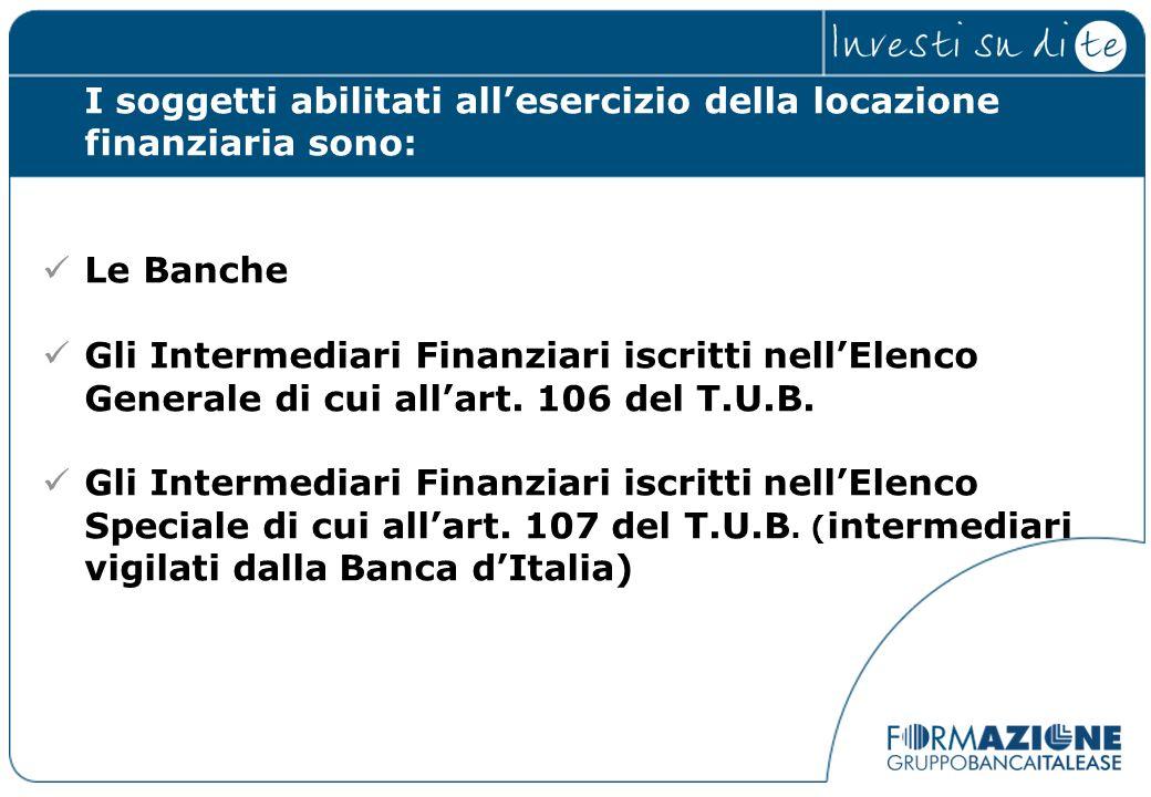 I soggetti abilitati allesercizio della locazione finanziaria sono: Le Banche Gli Intermediari Finanziari iscritti nellElenco Generale di cui allart.