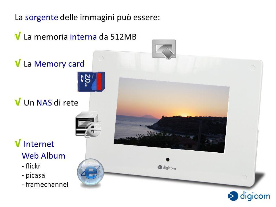 La sorgente delle immagini può essere: La memoria interna da 512MB La Memory card Un NAS di rete Internet Web Album - flickr - picasa - framechannel