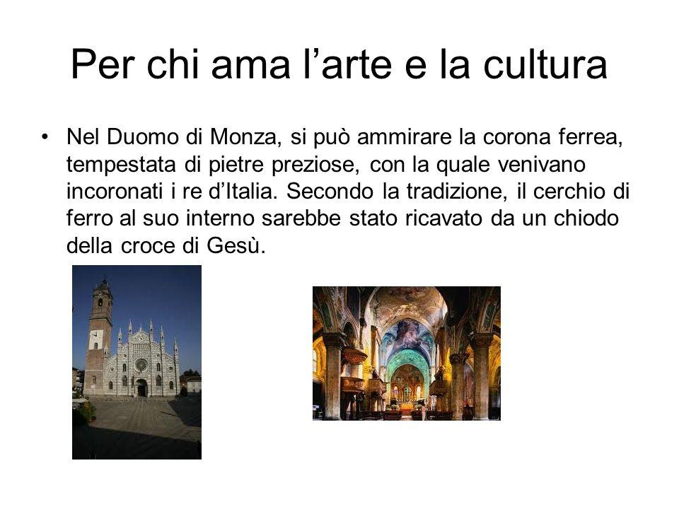 Per chi ama larte e la cultura Nel Duomo di Monza, si può ammirare la corona ferrea, tempestata di pietre preziose, con la quale venivano incoronati i