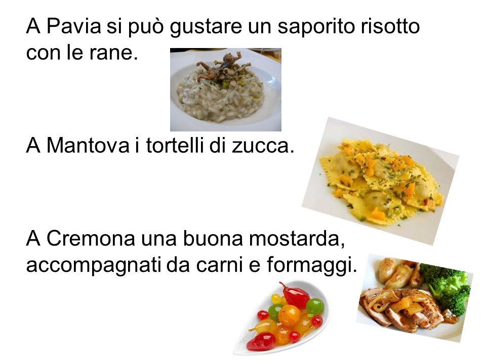 A Pavia si può gustare un saporito risotto con le rane. A Mantova i tortelli di zucca. A Cremona una buona mostarda, accompagnati da carni e formaggi.