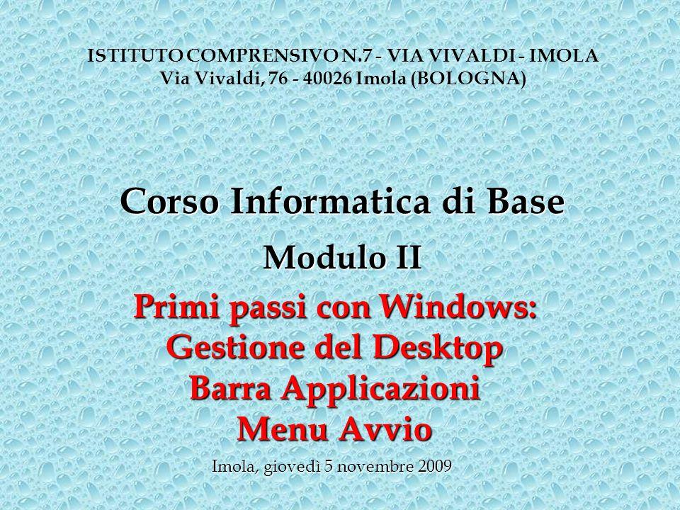Primi passi con Windows: Gestione del Desktop Barra Applicazioni Menu Avvio ISTITUTO COMPRENSIVO N.7 - VIA VIVALDI - IMOLA Via Vivaldi, 76 - 40026 Imola (BOLOGNA) Imola, giovedì 5 novembre 2009 Corso Informatica di Base Modulo II