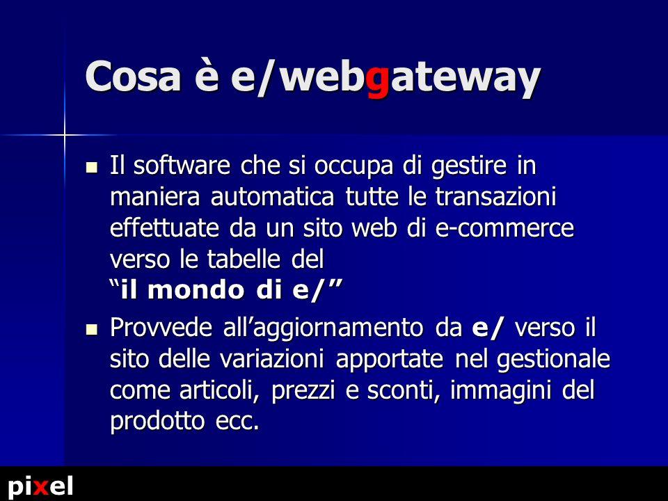 Cosa è e/webgateway Il software che si occupa di gestire in maniera automatica tutte le transazioni effettuate da un sito web di e-commerce verso le tabelle del il mondo di e/ Il software che si occupa di gestire in maniera automatica tutte le transazioni effettuate da un sito web di e-commerce verso le tabelle del il mondo di e/ Provvede allaggiornamento da e/ verso il sito delle variazioni apportate nel gestionale come articoli, prezzi e sconti, immagini del prodotto ecc.