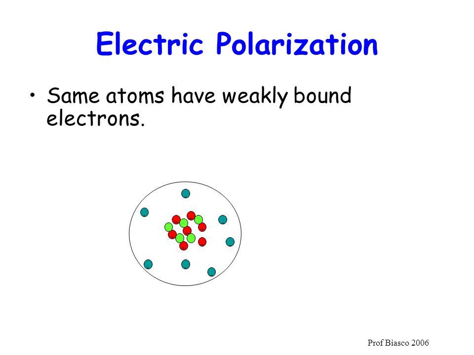 Prof Biasco 2006 Same atoms have weakly bound electrons. Electric Polarization + + + + + + + - - -- - - -