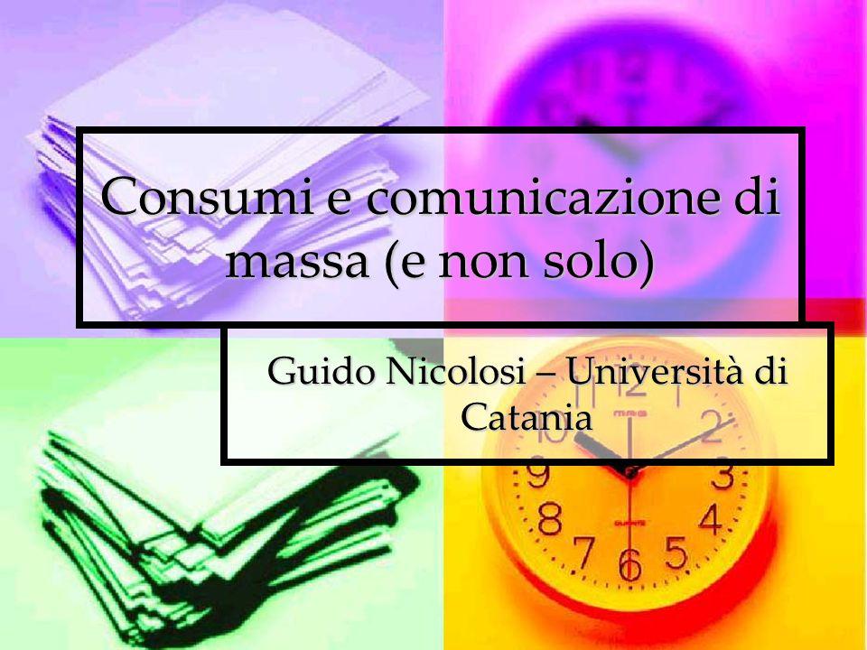 Consumi e comunicazione di massa (e non solo) Guido Nicolosi – Università di Catania