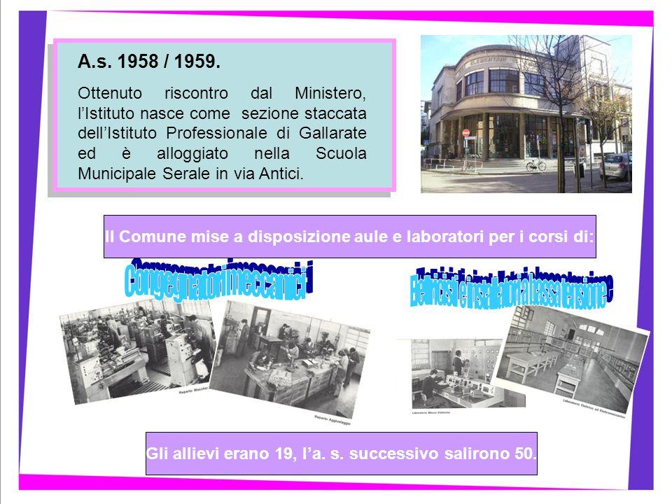 A.s. 1958 / 1959. Ottenuto riscontro dal Ministero, lIstituto nasce come sezione staccata dellIstituto Professionale di Gallarate ed è alloggiato nell