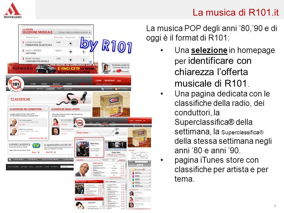 8 La musica di R101.it La musica POP degli anni 80,90 e di oggi è il format di R101: Una selezione in homepage per identificare con chiarezza lofferta musicale di R101.