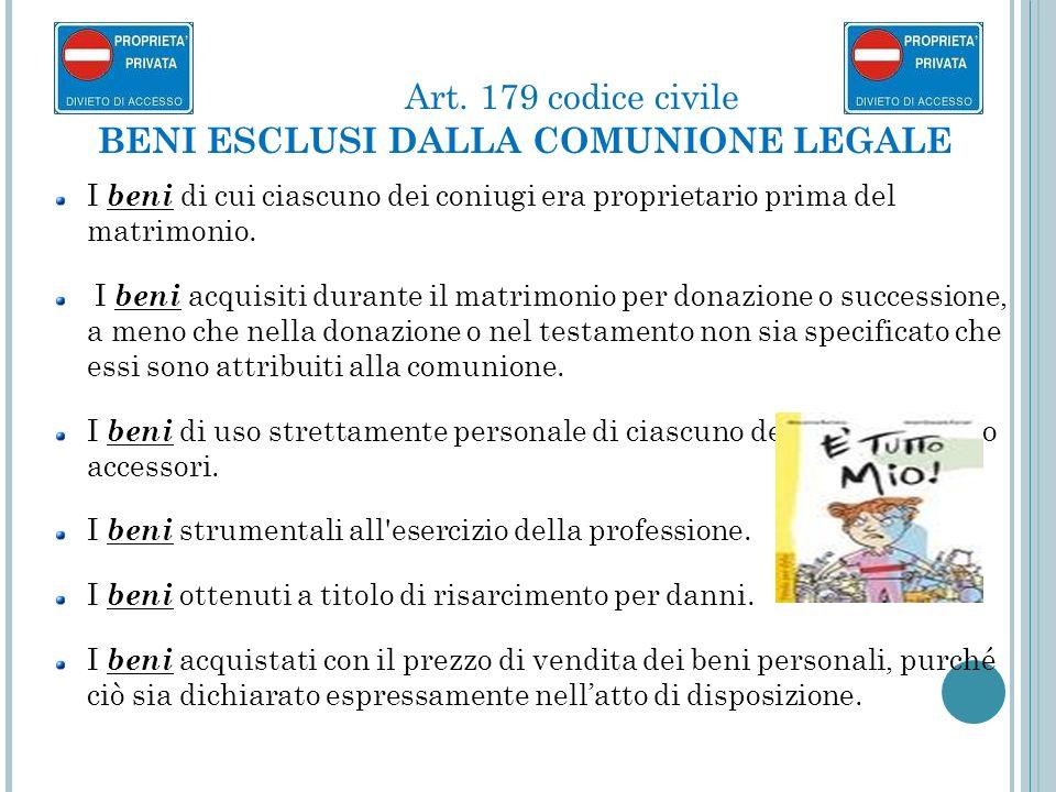 Art. 179 codice civile BENI ESCLUSI DALLA COMUNIONE LEGALE I beni di cui ciascuno dei coniugi era proprietario prima del matrimonio. I beni acquisiti