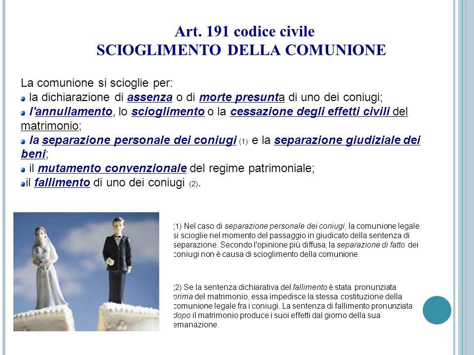 Art. 191 codice civile SCIOGLIMENTO DELLA COMUNIONE La comunione si scioglie per: la dichiarazione di assenza o di morte presunta di uno dei coniugi;