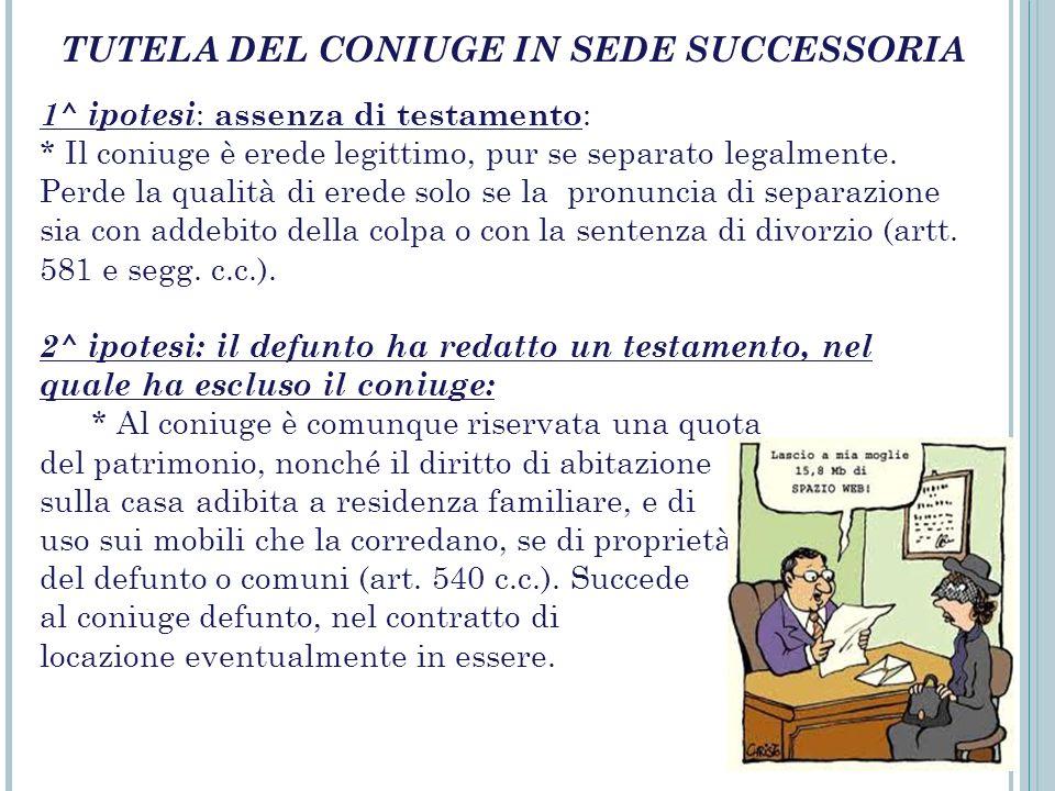 TUTELA DEL CONIUGE IN SEDE SUCCESSORIA 1^ ipotesi : assenza di testamento : * Il coniuge è erede legittimo, pur se separato legalmente. Perde la quali
