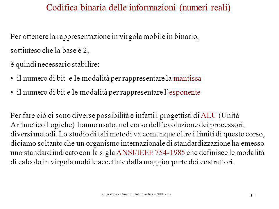 R. Grande - Corso di Informatica - 2006 - '07 31 Codifica binaria delle informazioni (numeri reali) Per ottenere la rappresentazione in virgola mobile