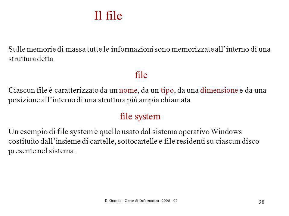 R. Grande - Corso di Informatica - 2006 - '07 38 Il file Sulle memorie di massa tutte le informazioni sono memorizzate allinterno di una struttura det