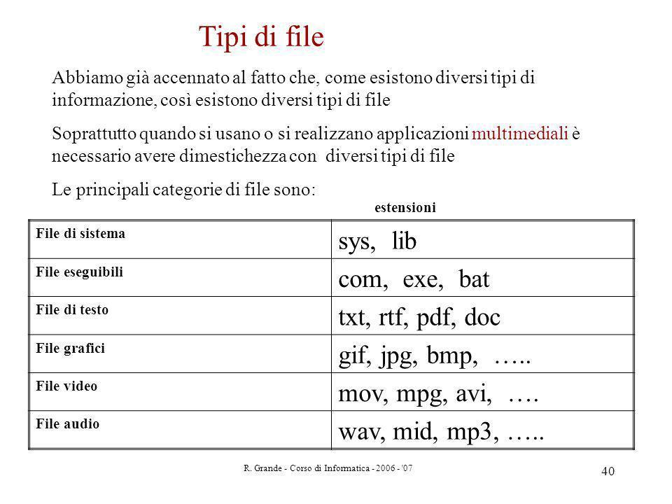 R. Grande - Corso di Informatica - 2006 - '07 40 Tipi di file Abbiamo già accennato al fatto che, come esistono diversi tipi di informazione, così esi