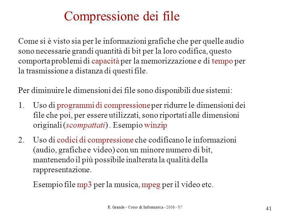 R. Grande - Corso di Informatica - 2006 - '07 41 Compressione dei file Come si è visto sia per le informazioni grafiche che per quelle audio sono nece
