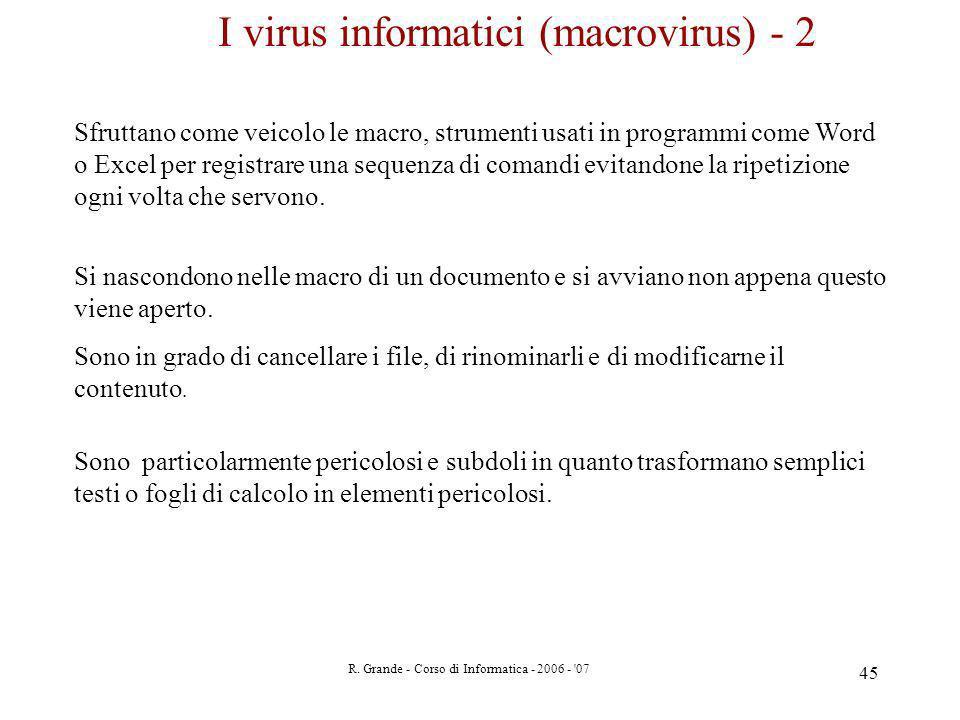 R. Grande - Corso di Informatica - 2006 - '07 45 I virus informatici (macrovirus) - 2 Sfruttano come veicolo le macro, strumenti usati in programmi co