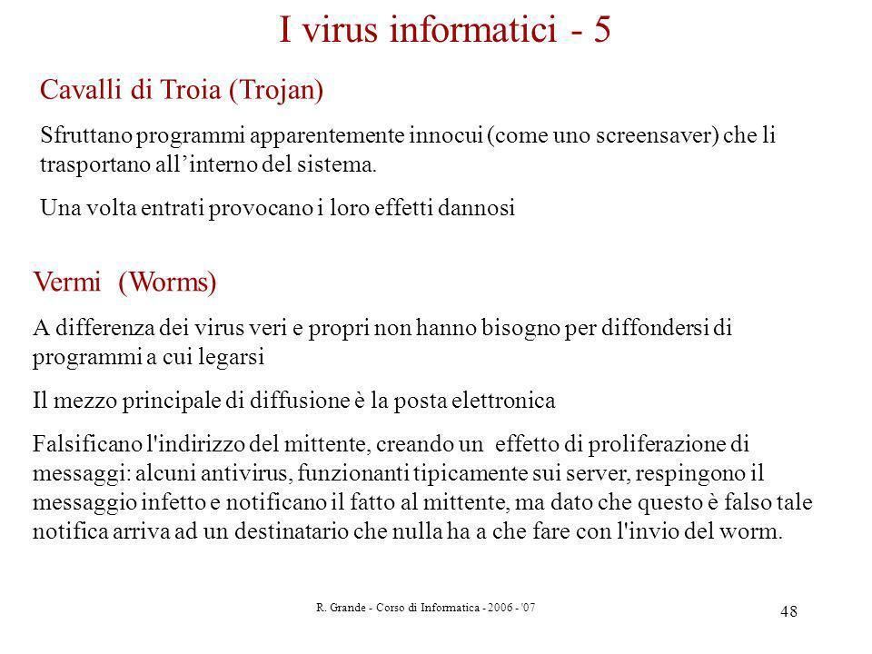 R. Grande - Corso di Informatica - 2006 - '07 48 I virus informatici - 5 Cavalli di Troia (Trojan) Sfruttano programmi apparentemente innocui (come un