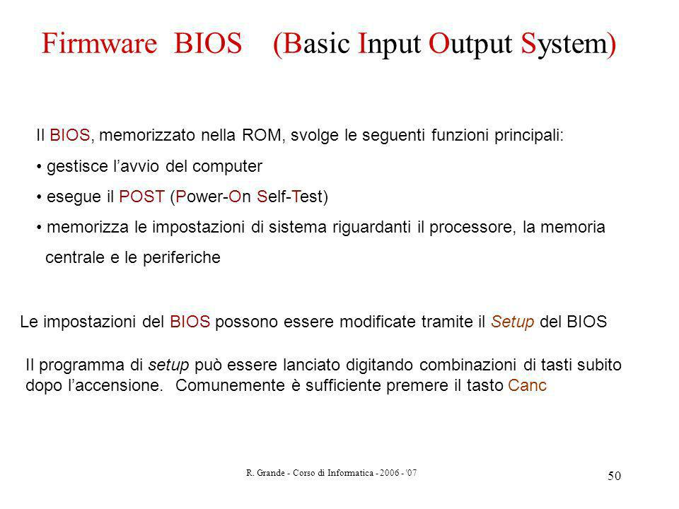 R. Grande - Corso di Informatica - 2006 - '07 50 Firmware BIOS (Basic Input Output System) Il BIOS, memorizzato nella ROM, svolge le seguenti funzioni